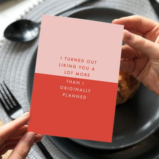 I Turned Out Liking You A Lot More... Card Designed by Rodo Creative in Manchester